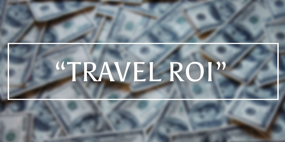 """We Coined The Phrase """"Travel ROI®"""". What Is It?"""